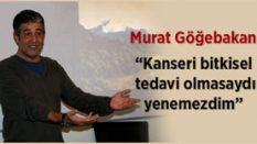 Murat Göğebakan Kanseri Nasıl Yendi